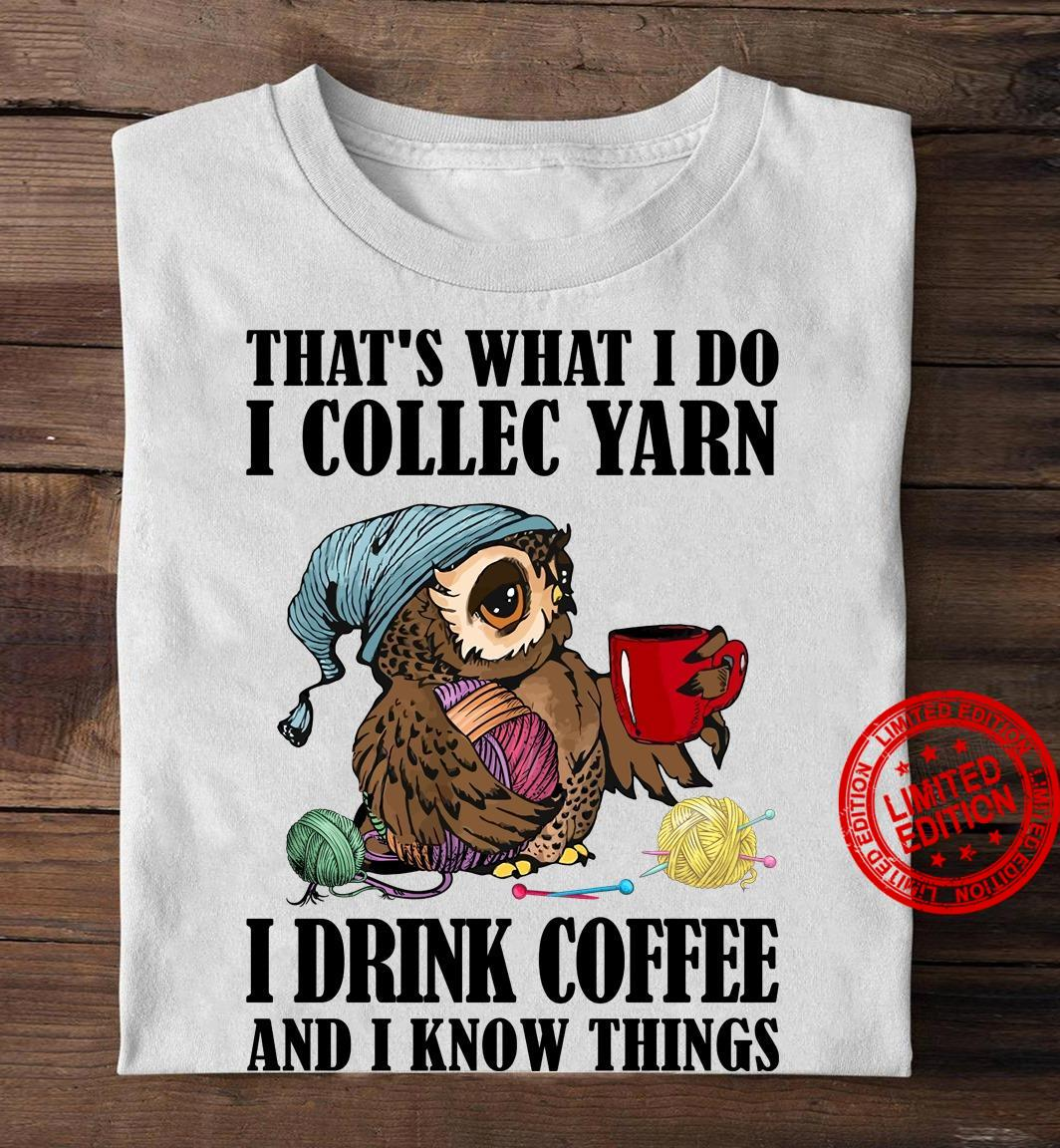 That's What I Do I Collec Yarn I Drink Coffee And I Know Things Shirt