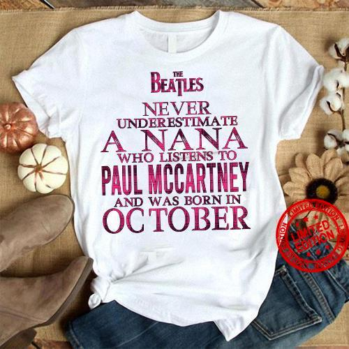 The Beatles Never Underestimate A Nana Who Listens To Paul Mccartney And Was Born In October Shirt