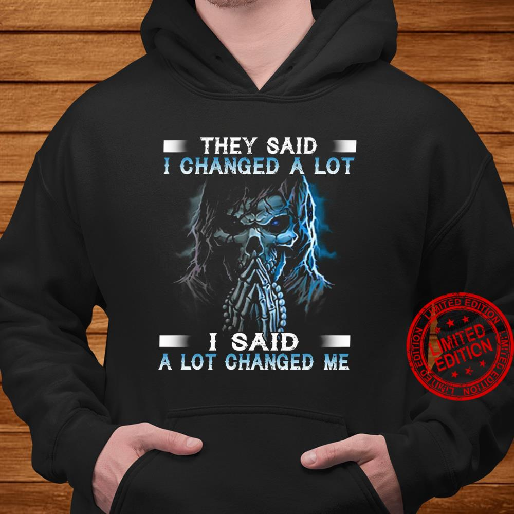 They Said I Changed A Lot I Said A Lot Changed Me Shirt hoodie