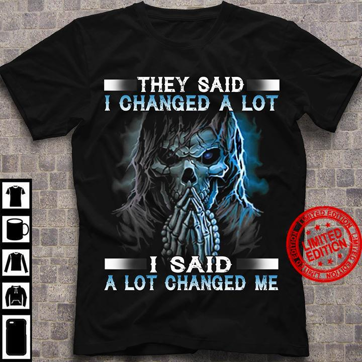 They Said I Changed A Lot I Said A Lot Changed Me Shirt
