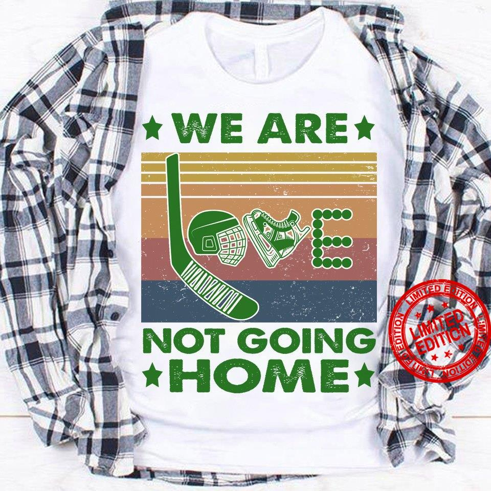 We Are Love Not Going Home Shirt