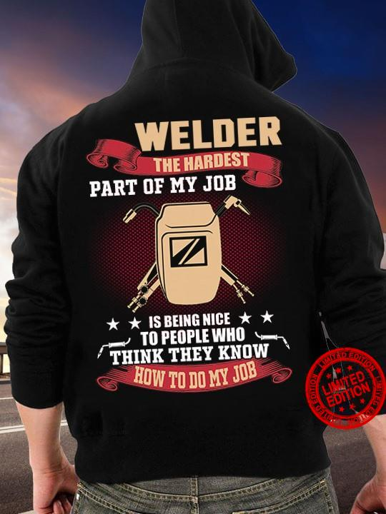 Welder The Hardest Part Of My Job Is Being Nice To People Who Think They Know How To Do My Job Shirt