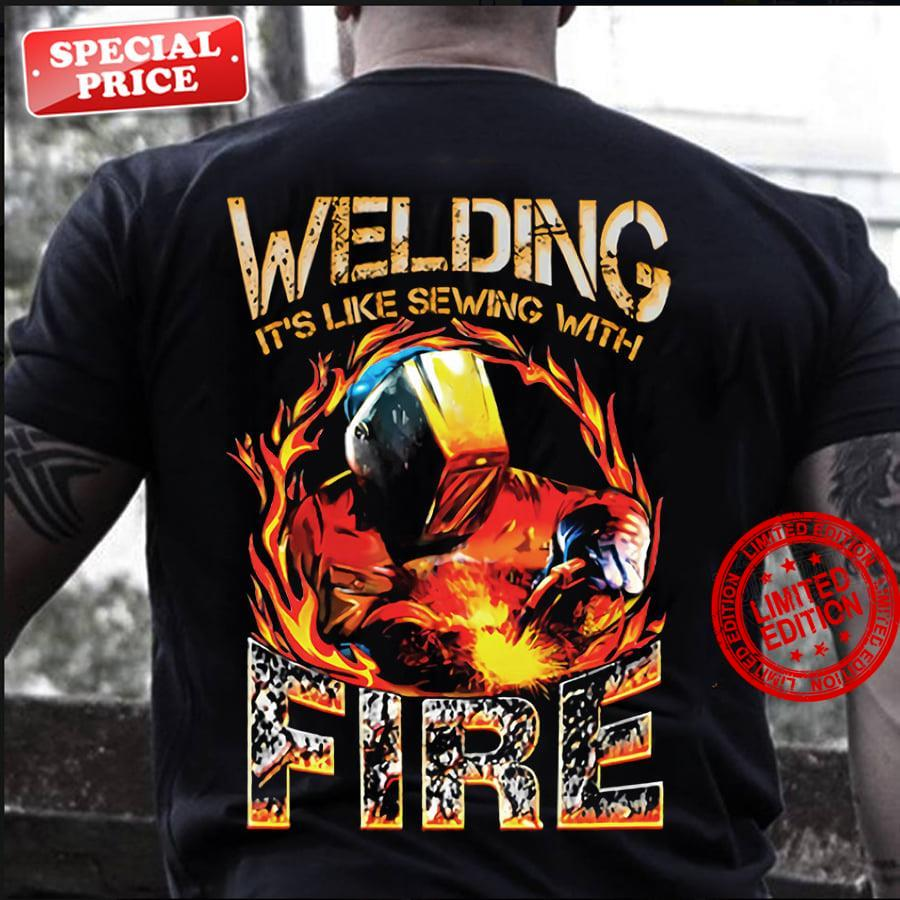 Welding It's Like Sewing With Fire Shirt