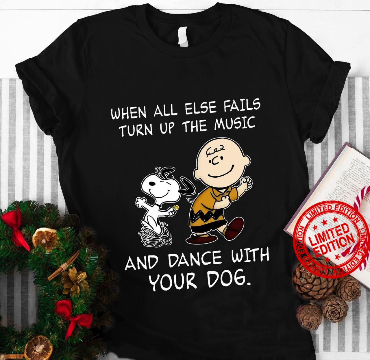 When All Else Fails Turn Up The Music And Dance With Your Dog Shirt