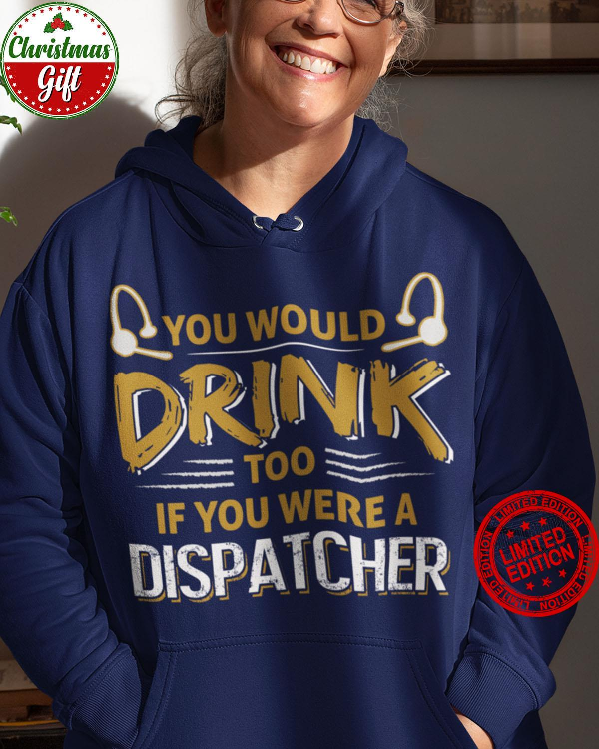 You Would Drink Too If You Were A Dispatcher Shirt